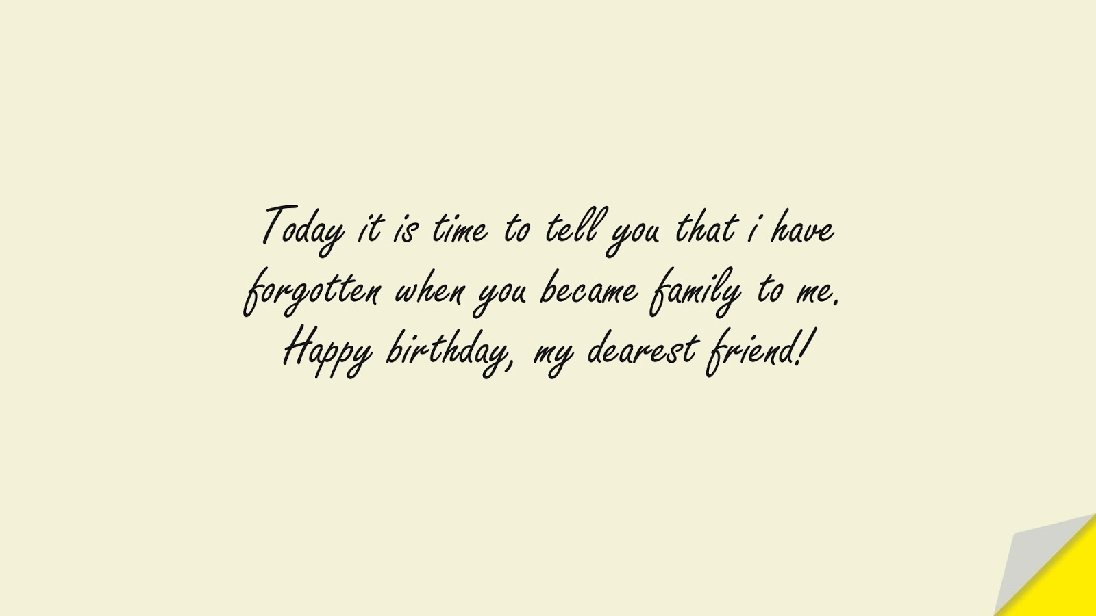 Today it is time to tell you that i have forgotten when you became family to me. Happy birthday, my dearest friend!FALSE