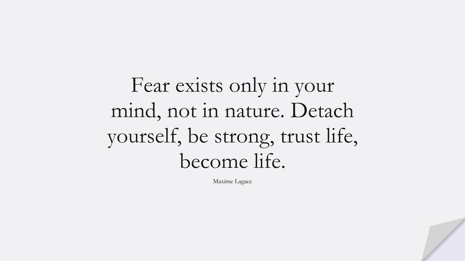 Fear exists only in your mind, not in nature. Detach yourself, be strong, trust life, become life. (Maxime Lagace);  #AnxietyQuotes