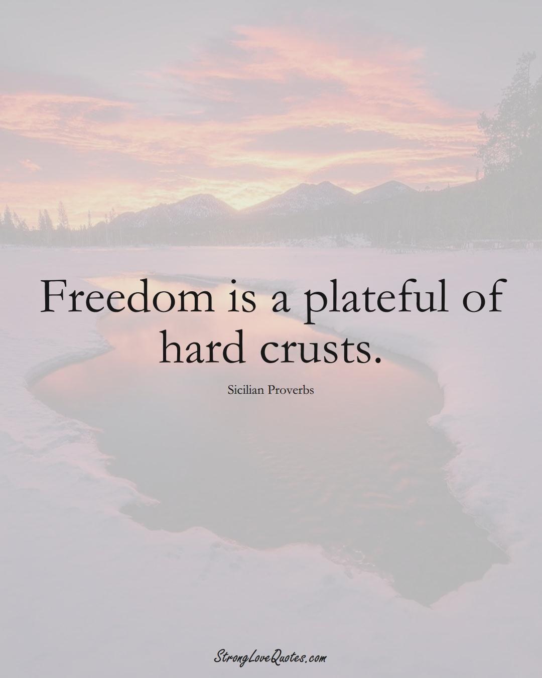 Freedom is a plateful of hard crusts. (Sicilian Sayings);  #EuropeanSayings