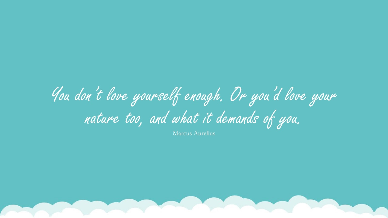 You don't love yourself enough. Or you'd love your nature too, and what it demands of you. (Marcus Aurelius);  #MarcusAureliusQuotesandSayings