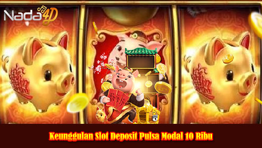 Keunggulan Slot Deposit Pulsa Modal 10 Ribu