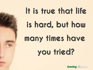 It is true that life is hard, but how many times have you tried?
