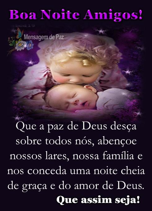 Que a paz de Deus desça   sobre todos nós, abençoe   nossos lares, nossa família e   nos conceda uma noite cheia   de graça e do amor de Deus.  Que assim seja! Boa Noite Amigos!