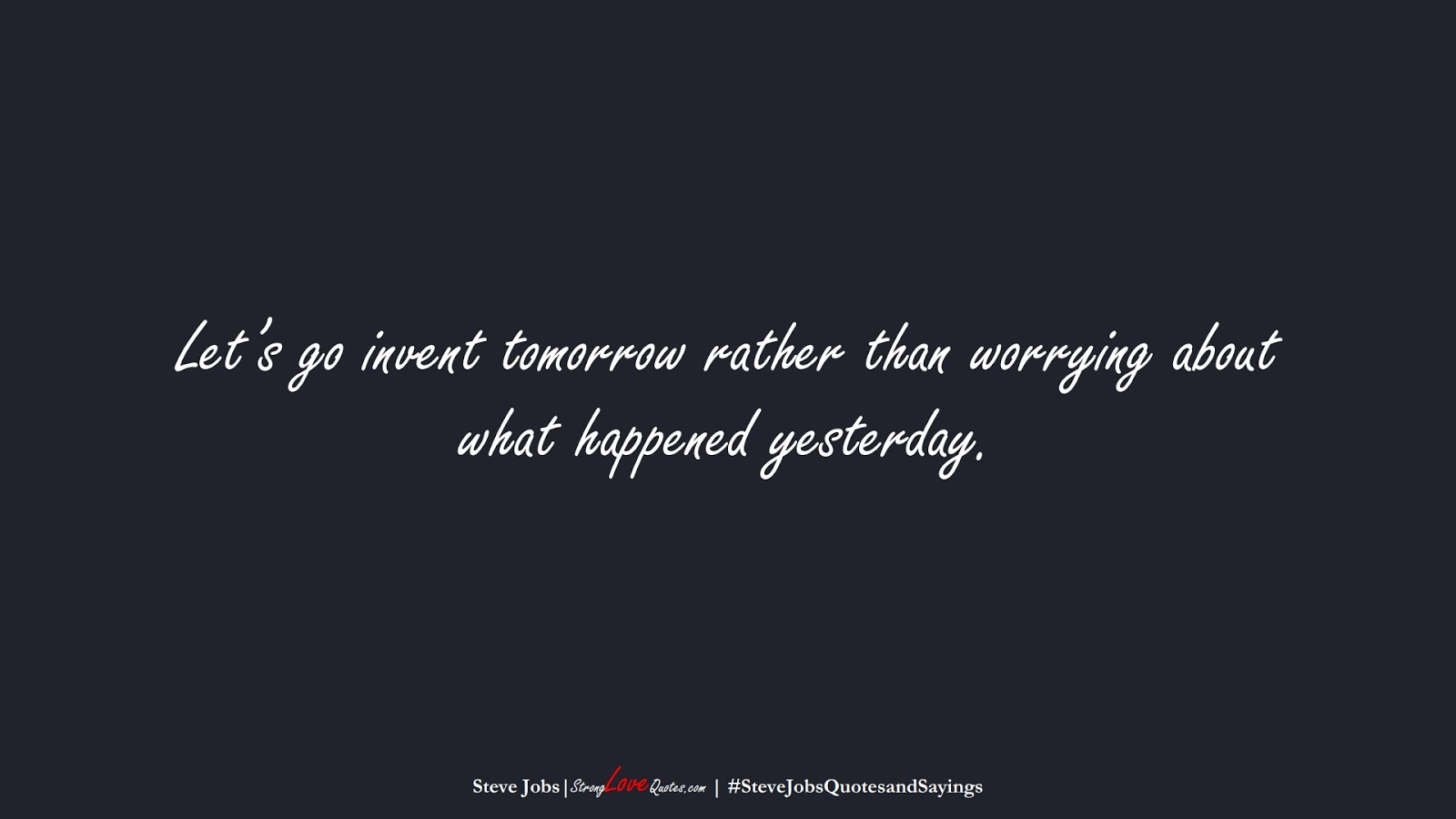 Let's go invent tomorrow rather than worrying about what happened yesterday. (Steve Jobs);  #SteveJobsQuotesandSayings