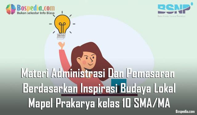 Materi Administrasi Dan Pemasaran Berdasarkan Inspirasi Budaya Lokal Mapel Prakarya kelas 10 SMA/MA