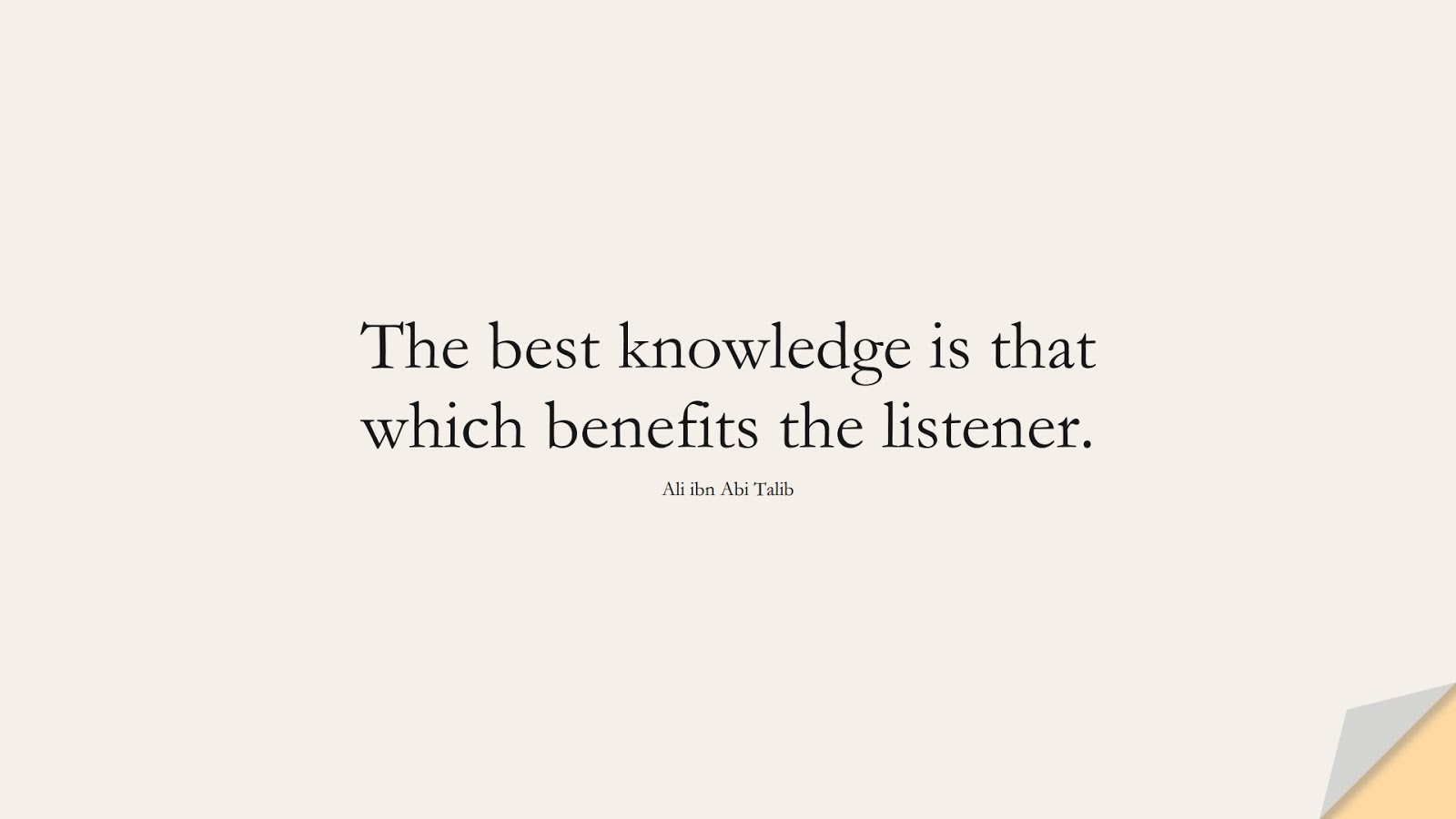 The best knowledge is that which benefits the listener. (Ali ibn Abi Talib);  #AliQuotes