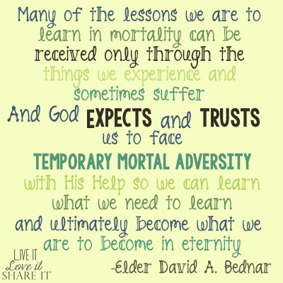 Many of the lessons we are to learn in mortality can be received only through the things we experience and sometimes suffer. And God expects and trusts us to face temporary mortal adversity with His help so we can learn what we need to learn and ultimately become what we are to become in eternity. - David A. Bednar