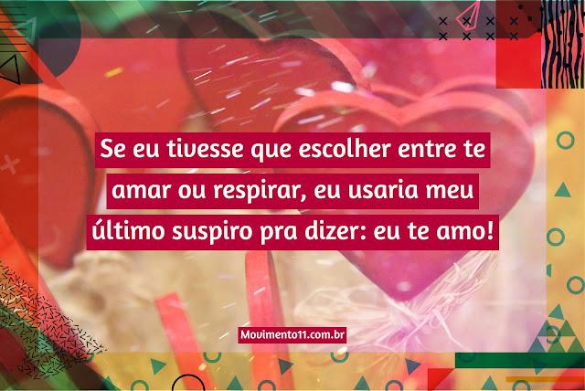 Se eu tivesse que escolher entre te amar ou respirar, eu usaria meu último suspiro pra dizer: eu te amo!