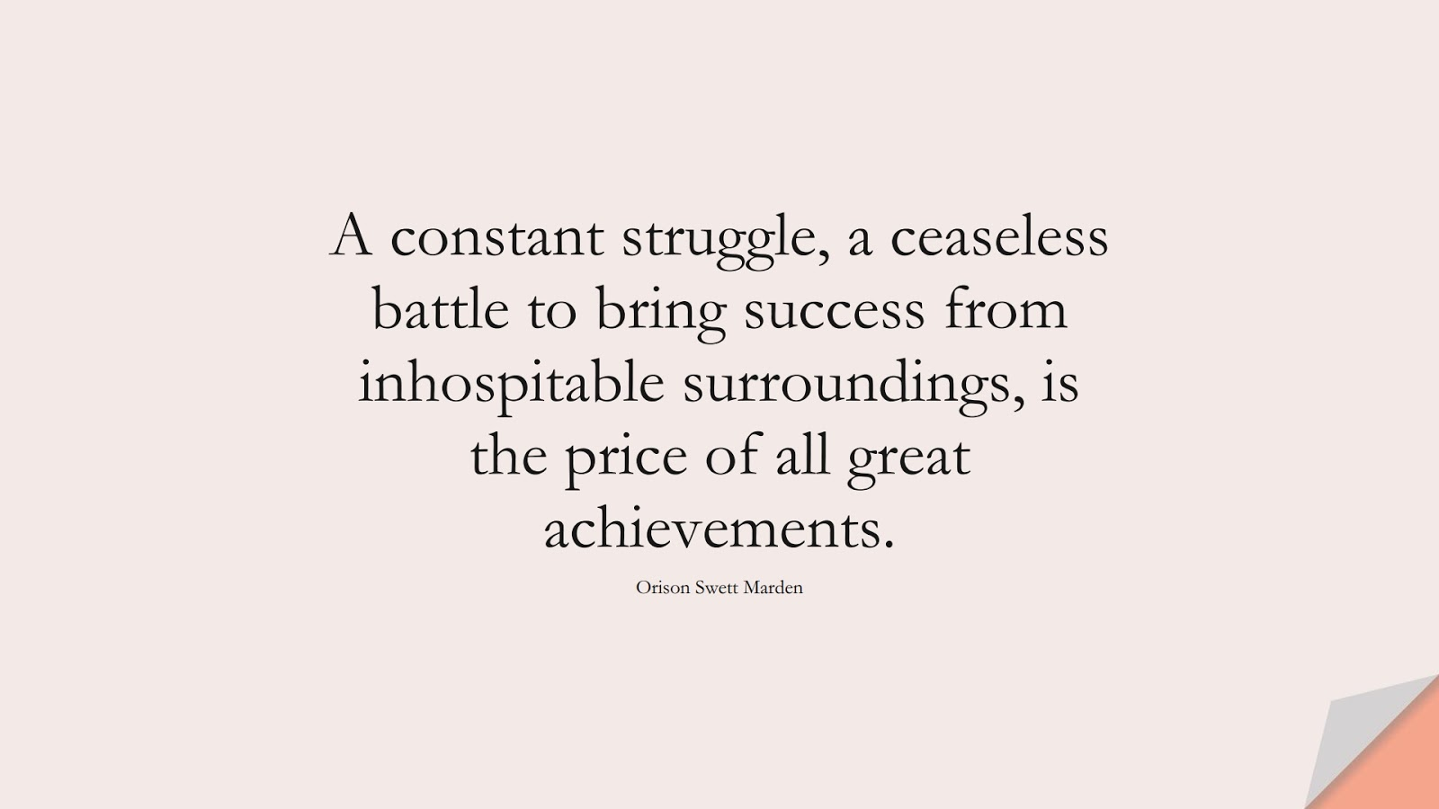 A constant struggle, a ceaseless battle to bring success from inhospitable surroundings, is the price of all great achievements. (Orison Swett Marden);  #SuccessQuotes