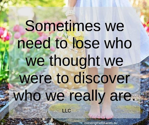 Sometimes we need to lose who we thought we were to discover who we really are - that's certainly been my experience