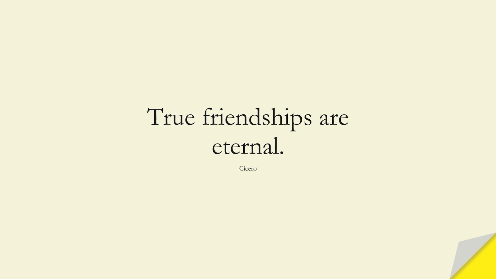 True friendships are eternal. (Cicero);  #FriendshipQuotes