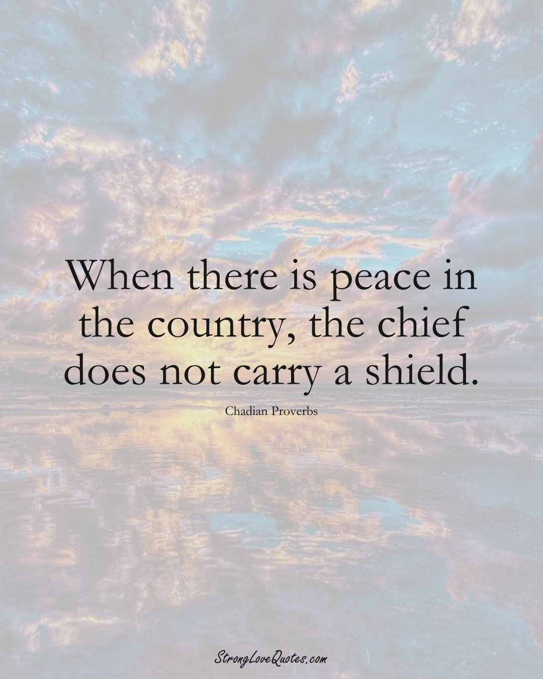 When there is peace in the country, the chief does not carry a shield. (Chadian Sayings);  #AfricanSayings
