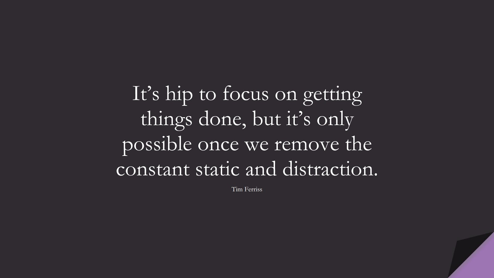 It's hip to focus on getting things done, but it's only possible once we remove the constant static and distraction. (Tim Ferriss);  #TimFerrissQuotes