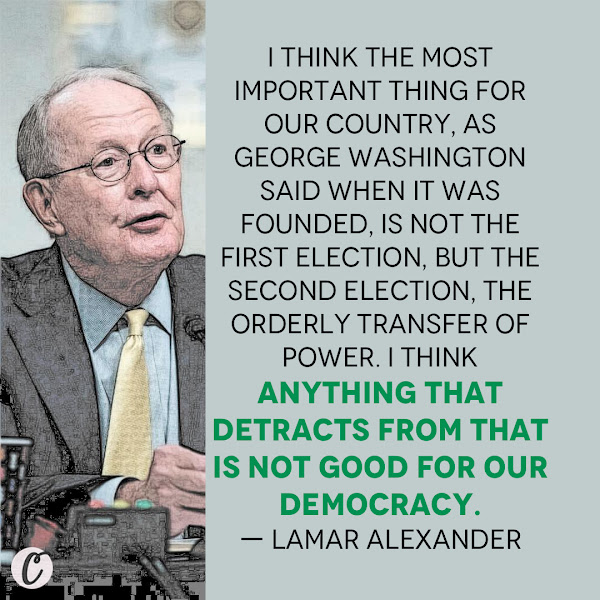 I think the most important thing for our country, as George Washington said when it was founded, is not the first election, but the second election, the orderly transfer of power. I think anything that detracts from that is not good for our democracy. — Retiring GOP Sen. Lamar Alexander of Tennessee