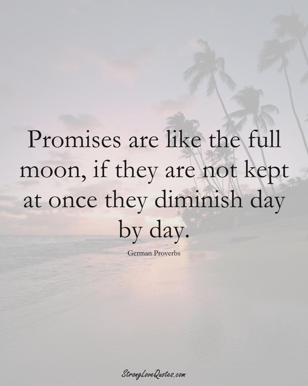 Promises are like the full moon, if they are not kept at once they diminish day by day. (German Sayings);  #EuropeanSayings
