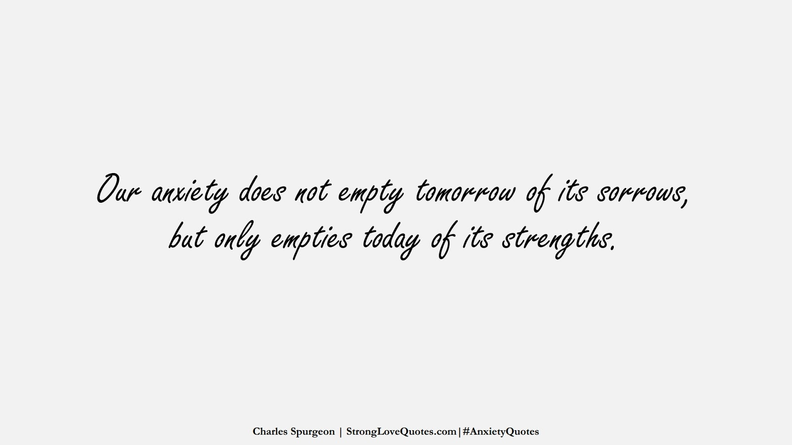 Our anxiety does not empty tomorrow of its sorrows, but only empties today of its strengths. (Charles Spurgeon);  #AnxietyQuotes