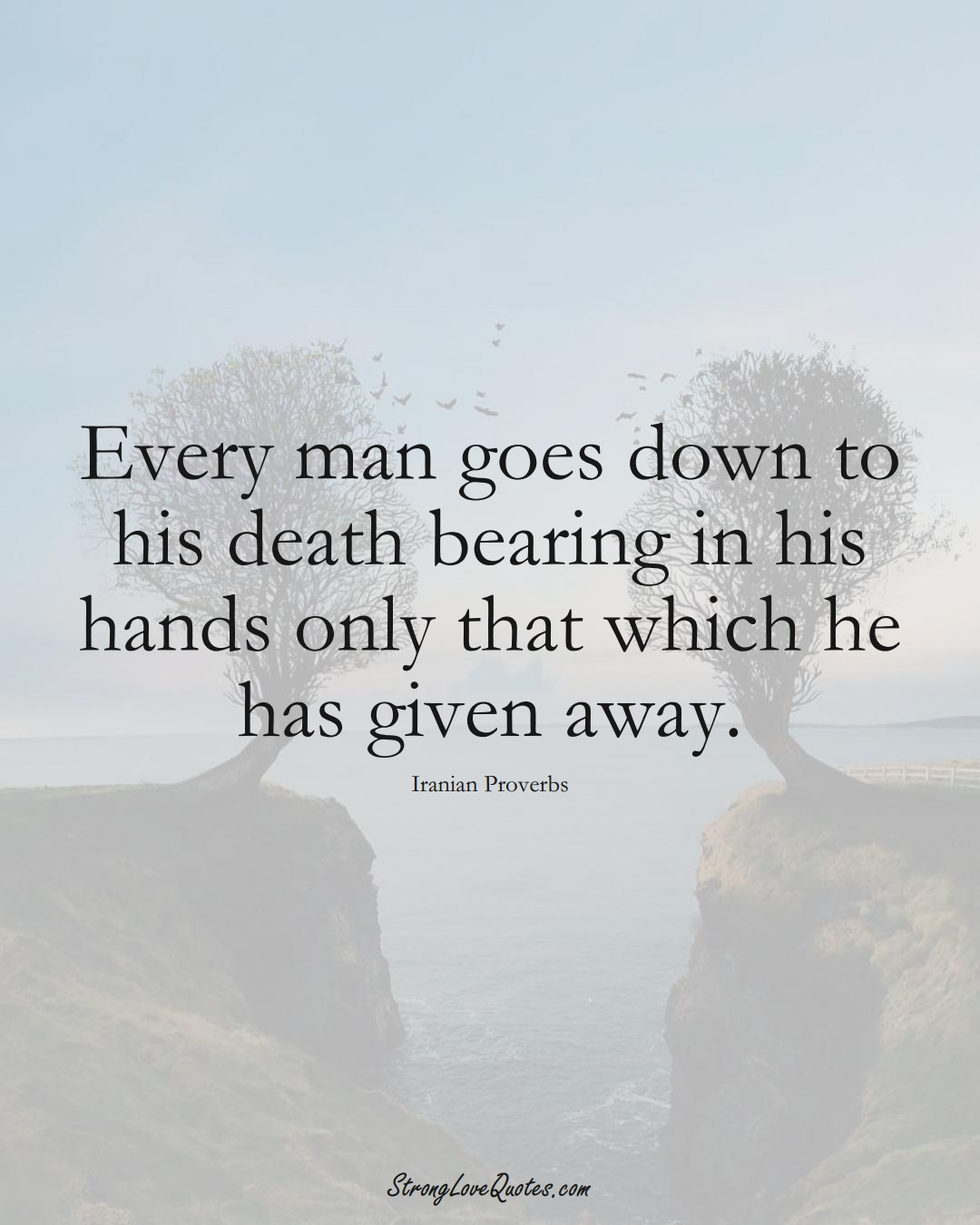Every man goes down to his death bearing in his hands only that which he has given away. (Iranian Sayings);  #MiddleEasternSayings