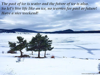 The past of ice is water and the future of ice is also. So let's live life like an ice, no worries for past or future! Have a nice weekend!
