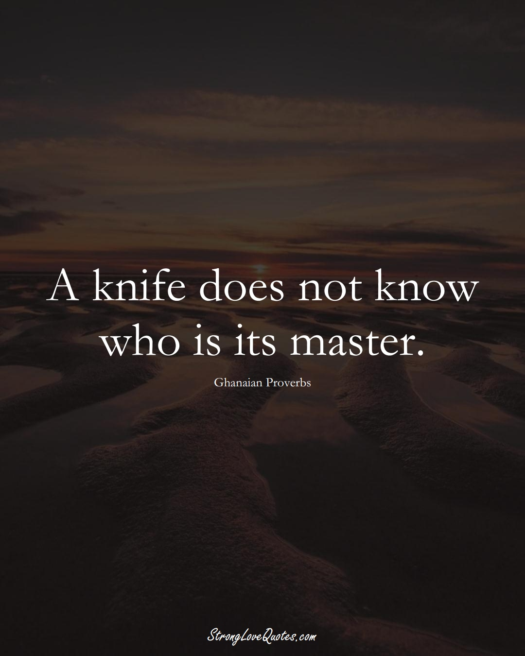 A knife does not know who is its master. (Ghanaian Sayings);  #AfricanSayings