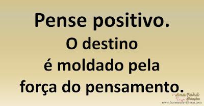 Pense positivo. O destino é moldado pela força do pensamento.