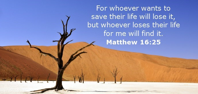 "[Jesus taught,] ""...whoever wants to save his life will lose it, but whoever loses his life for me will find it."""