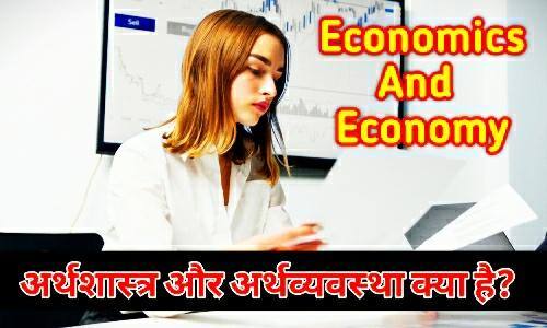 अर्थशास्त्र और अर्थव्यवस्था   What is Economics And Economy