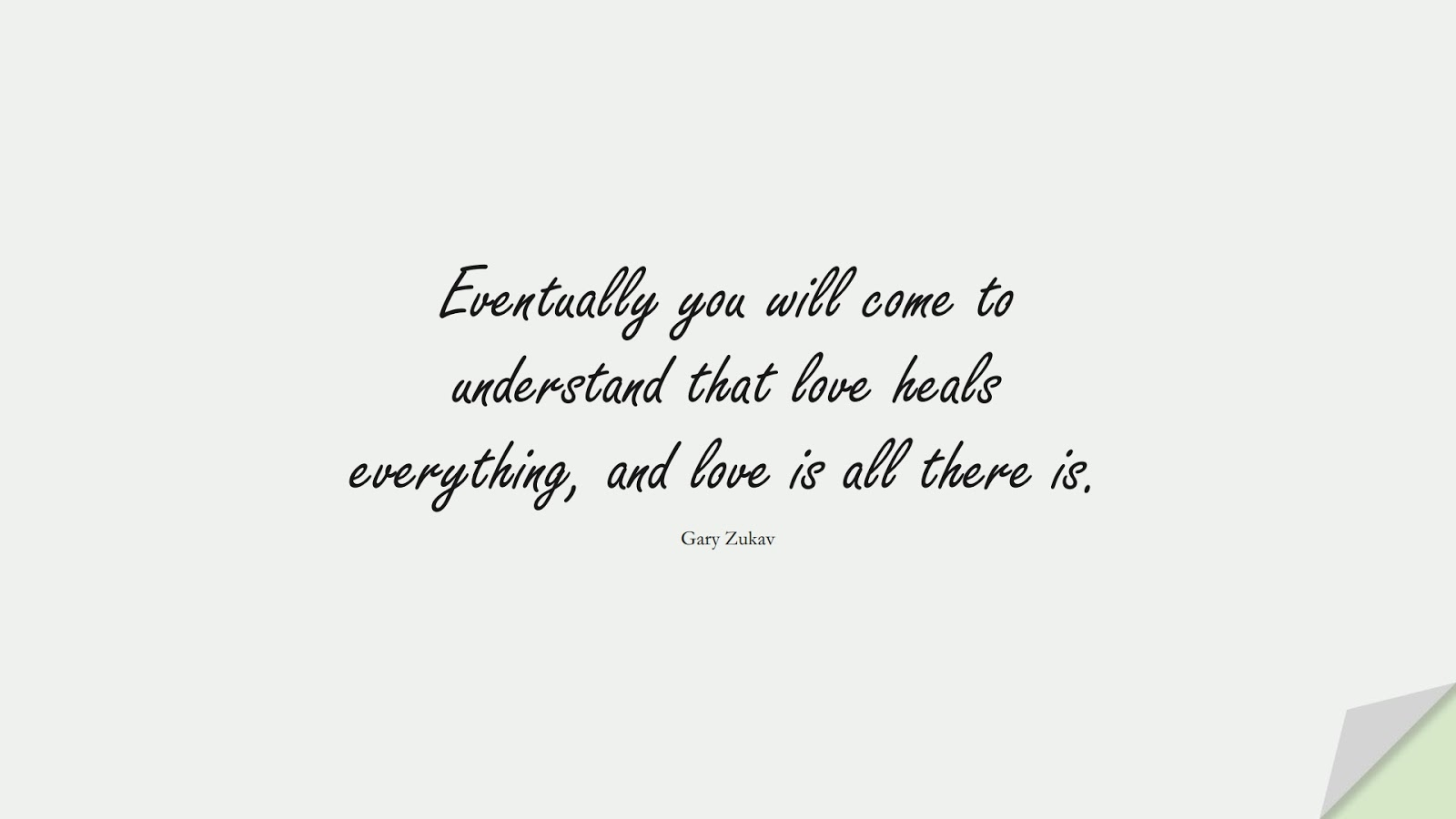 Eventually you will come to understand that love heals everything, and love is all there is. (Gary Zukav);  #LoveQuotes