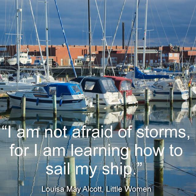 I am not afraid of storms, for I am learning how to sail my ship. - Louisa May Alcott, Little Women
