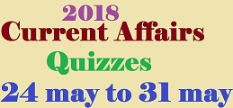 Current affairs from 24 may 2018 to 31 may 2018
