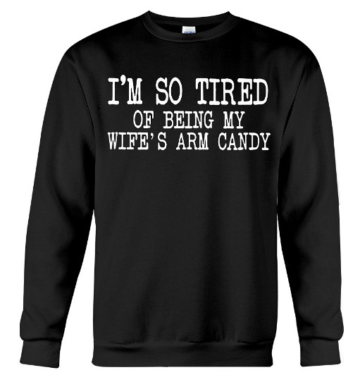 I'm so tired of being my wife's arm candy Hoodie, I'm so tired of being my wife's arm candy Sweatshirt, I'm so tired of being my wife's arm candy Shirts,