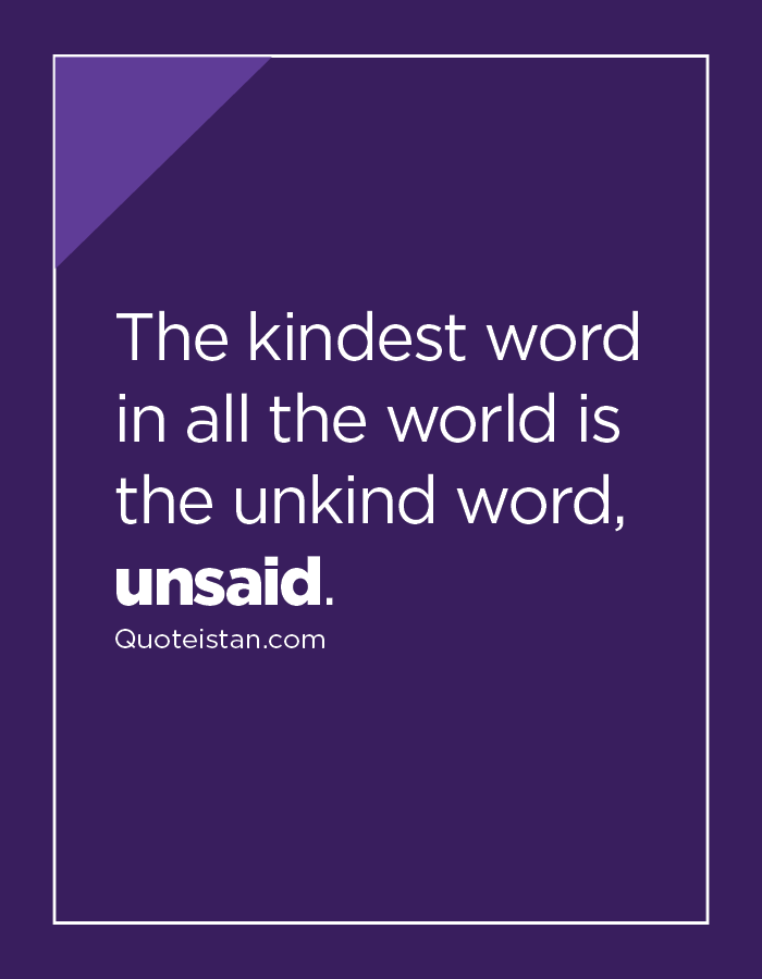 The kindest word in all the world is the unkind word, unsaid.