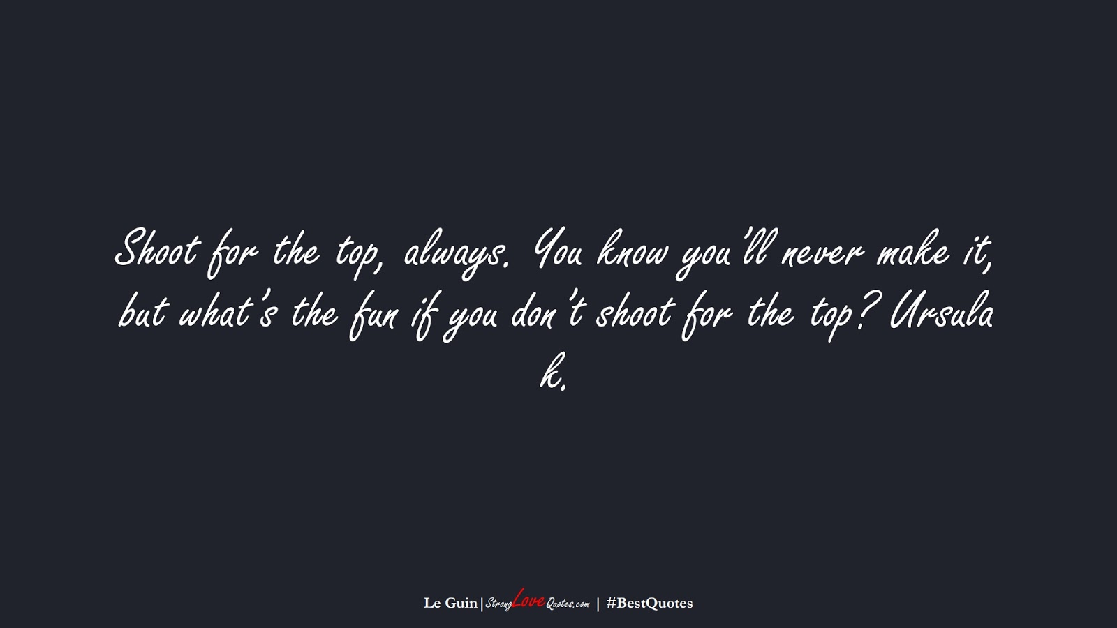 Shoot for the top, always. You know you'll never make it, but what's the fun if you don't shoot for the top? Ursula k. (Le Guin);  #BestQuotes