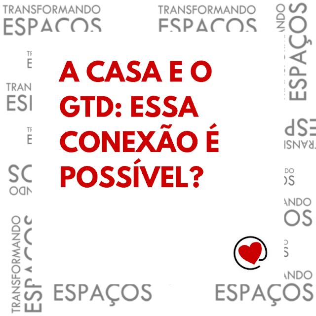 A casa e o GTD: essa conexão é possível?