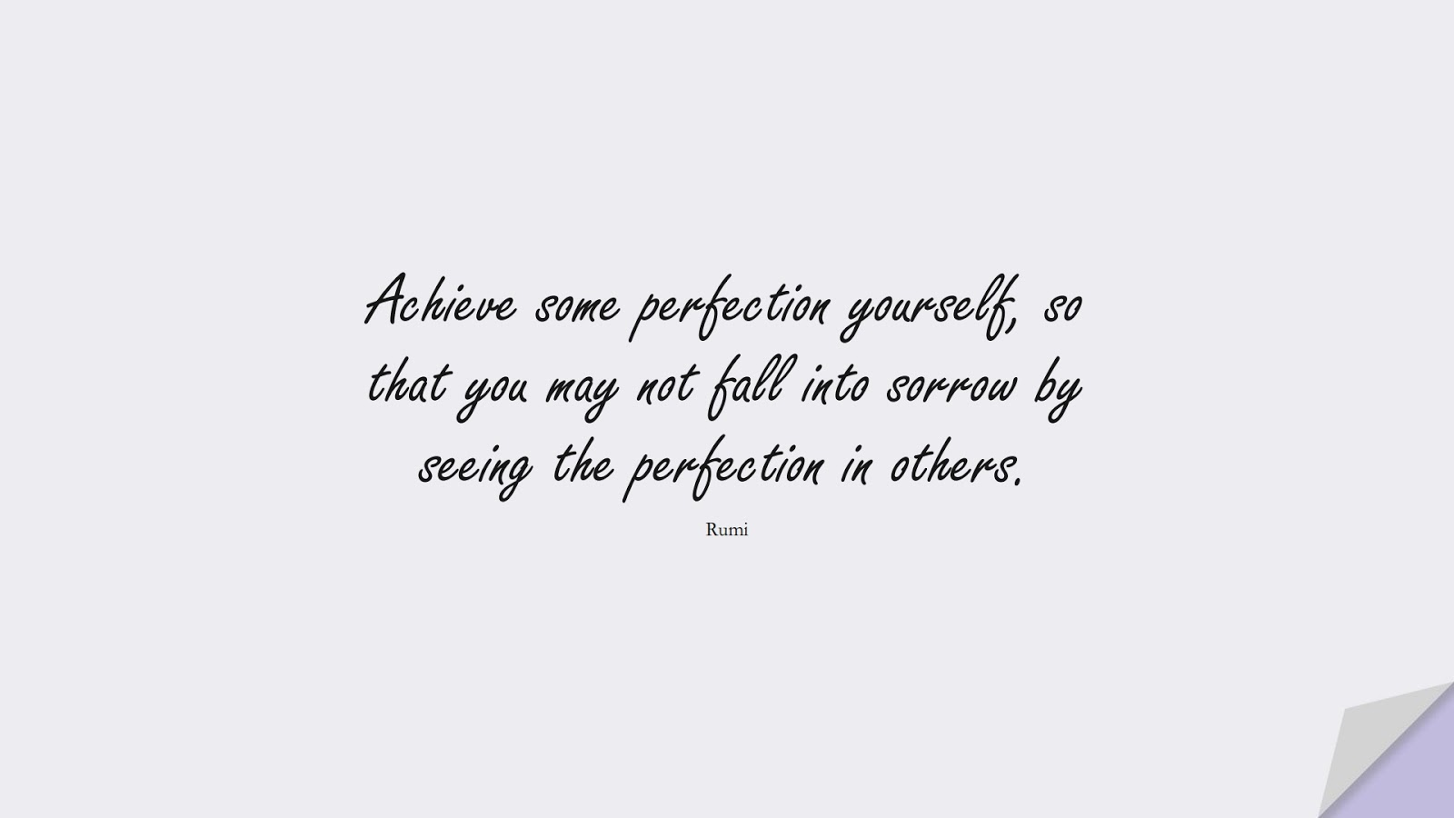 Achieve some perfection yourself, so that you may not fall into sorrow by seeing the perfection in others. (Rumi);  #RumiQuotes