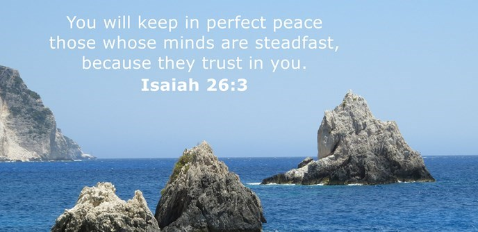 You will keep in perfect peace those whose minds are steadfast, because they trust in you.