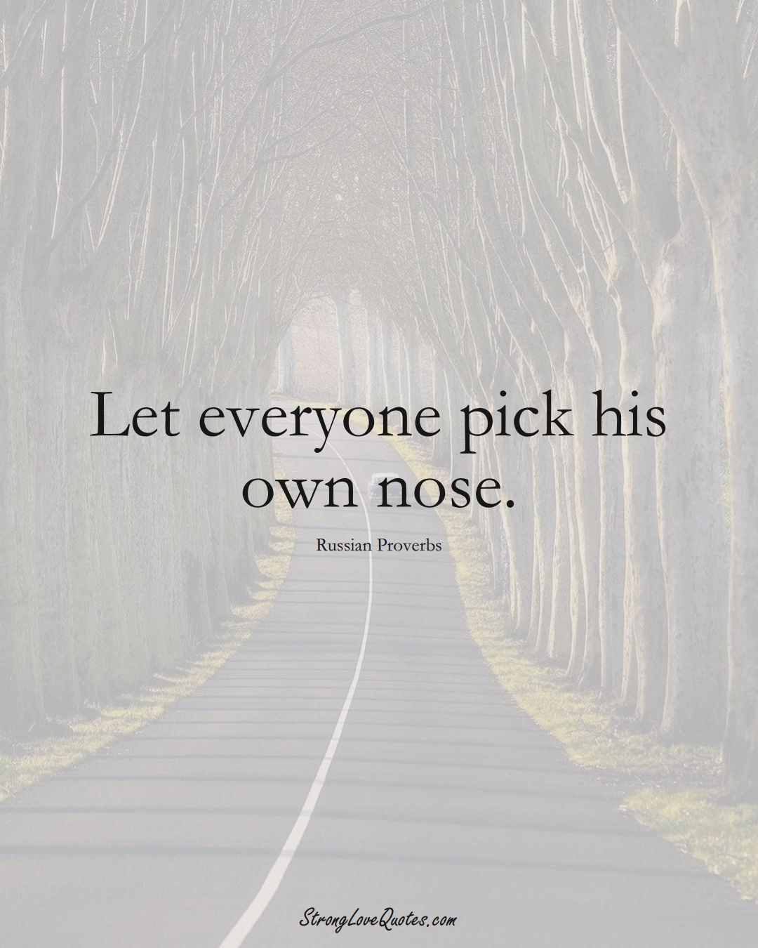 Let everyone pick his own nose. (Russian Sayings);  #AsianSayings