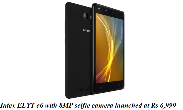 Intex ELYT e6 with 8MP selfie camera launched at Rs 6,999