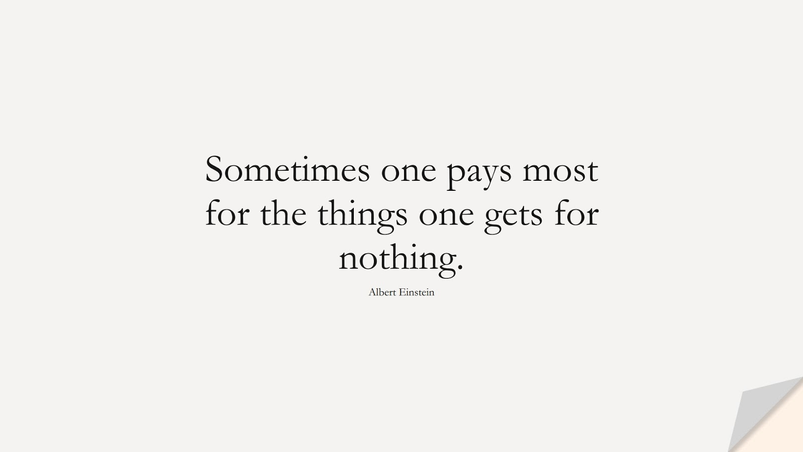 Sometimes one pays most for the things one gets for nothing. (Albert Einstein);  #AlbertEnsteinQuotes
