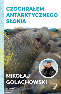 Czochrałem antarktycznego słonia, Mikołaj Golachowski, recenzja