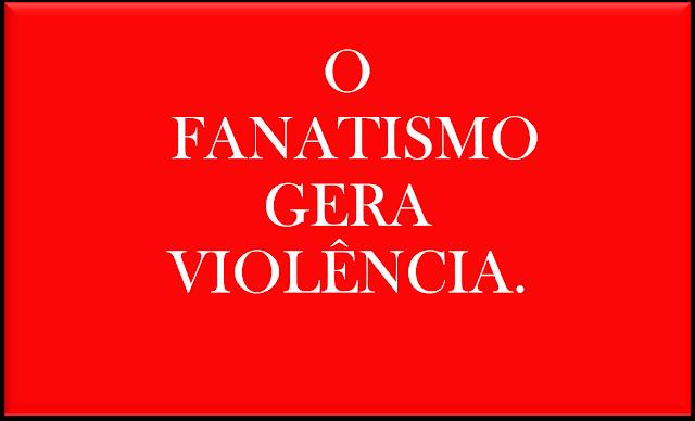 A imagem de fundo vermelho e caracteres em branco diz: O fanatismo gera violência.