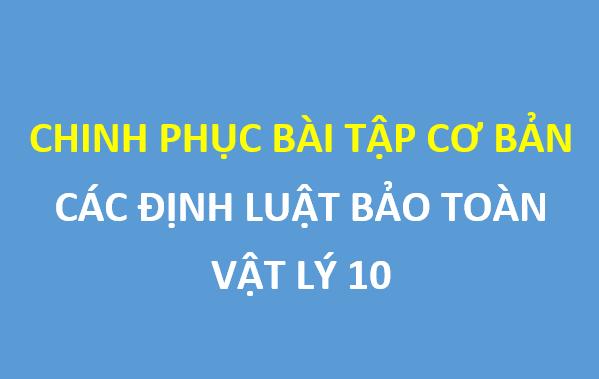 Chinh phục bài tập cơ bản chương các định luật bảo toàn - vật lý 10