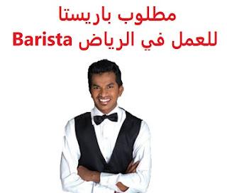 وظائف السعودية مطلوب باريستا للعمل في الرياض Barista