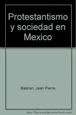 Jean Pierre Bastian-Protestantismo y Sociedad En México-