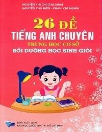 26 Đề Tiếng Anh Chuyên THCS Bồi Dưỡng Học Sinh Giỏi - Nguyễn Thị Chi