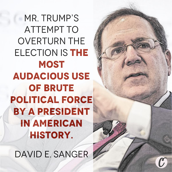 Mr. Trump's attempt to overturn the election is the most audacious use of brute political force by a president in American history. — David E. Sanger, The New York Times National Security Correspondent and Senior Writer