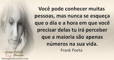 Você pode conhecer muitas pessoas, mas nunca se esqueça que o dia e a hora em que você precisar delas tu irá perceber que a maioria são apenas números na sua vida. Frank Poeta