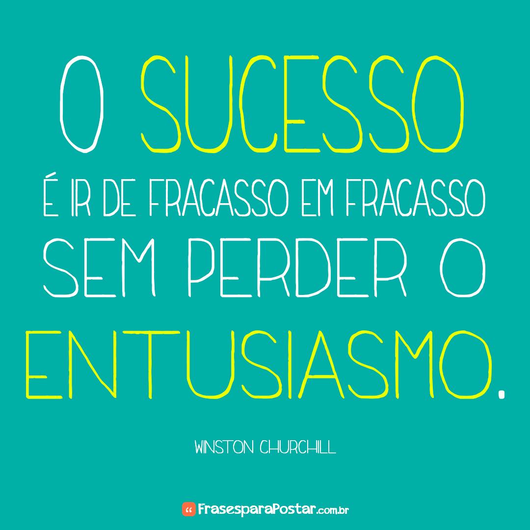 O sucesso é ir de fracasso em fracasso sem perder entusiasmo.