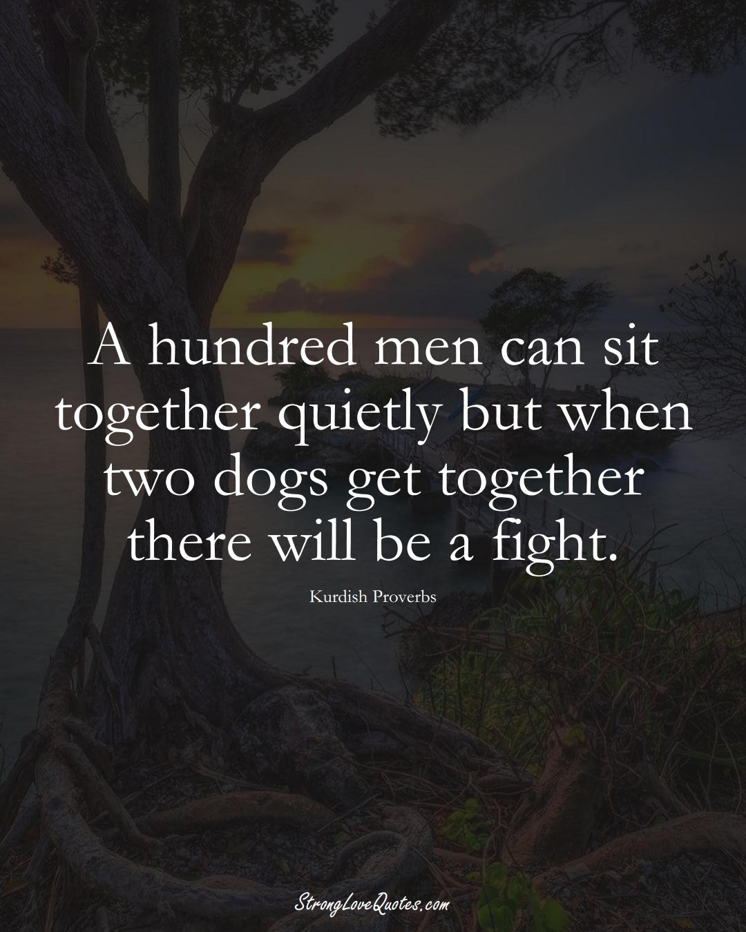 A hundred men can sit together quietly but when two dogs get together there will be a fight. (Kurdish Sayings);  #aVarietyofCulturesSayings
