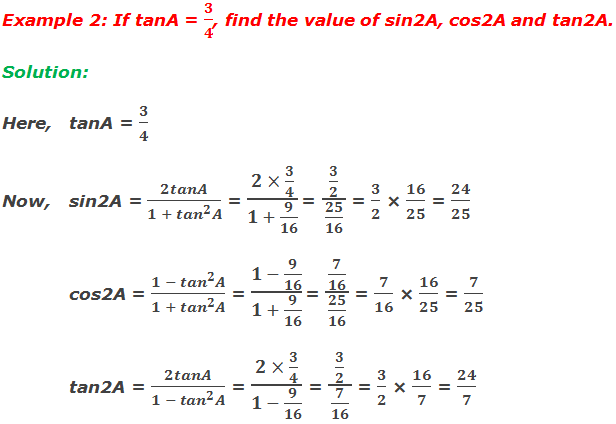 Example 2: If tanA = 3/4, find the value of sin2A, cos2A and tan2A. Solution:  Here, tanA = 3/4 Now,sin2A = 2tanA/(1 + 〖tan〗^2 A) = (2 × 3/4)/(1 + 9/16)  = (3/2)/(25/16) = 3/2 × 16/25 = 24/25 cos2A = (1 - 〖tan〗^2 A)/(1 + 〖tan〗^2 A) = (1 - 9/16)/(1 + 9/16)  = (7/16)/(25/16) = 7/16 × 16/25 = 7/25 tan2A = 2tanA/(1 - 〖tan〗^2 A) = (2 × 3/4)/(1 - 9/16) = (3/2)/(7/16) = 3/2 × 16/7 = 24/7