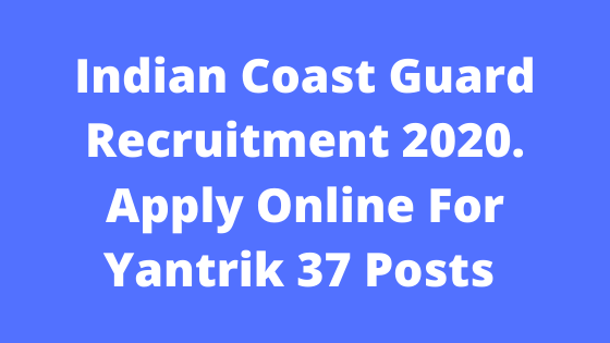 Indian Coast Guard Recruitment 2020. Apply Online For Yantrik 37 Posts